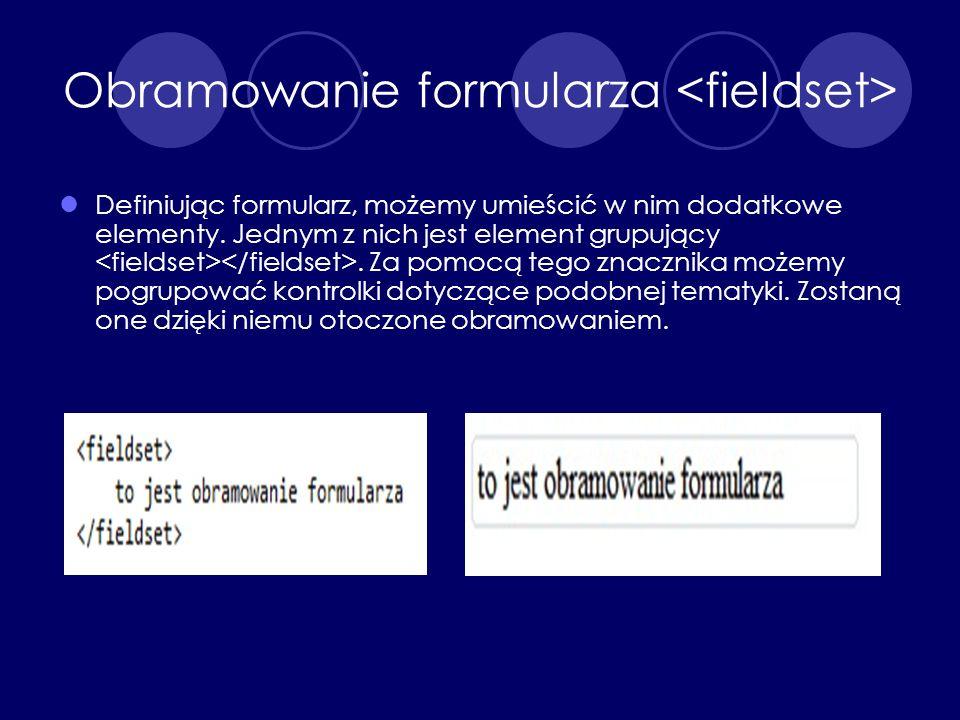Obramowanie formularza Definiując formularz, możemy umieścić w nim dodatkowe elementy. Jednym z nich jest element grupujący. Za pomocą tego znacznika