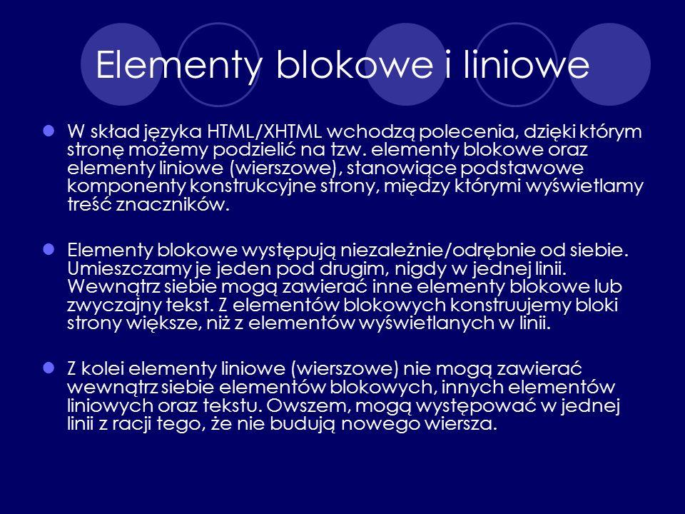 Elementy blokowe i liniowe W skład języka HTML/XHTML wchodzą polecenia, dzięki którym stronę możemy podzielić na tzw. elementy blokowe oraz elementy l