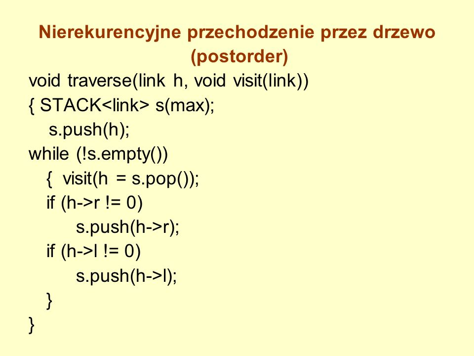 Nierekurencyjne przechodzenie przez drzewo (postorder) void traverse(link h, void visit(link)) { STACK s(max); s.push(h); while (!s.empty()) { visit(h
