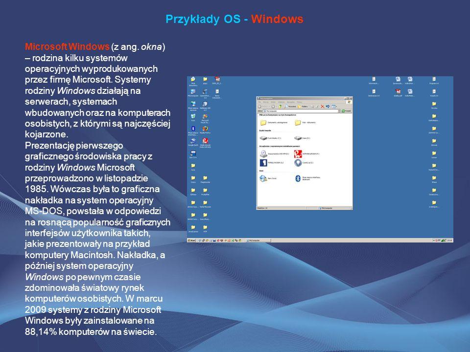 Przykłady OS - Windows Microsoft Windows (z ang. okna) – rodzina kilku systemów operacyjnych wyprodukowanych przez firmę Microsoft. Systemy rodziny Wi