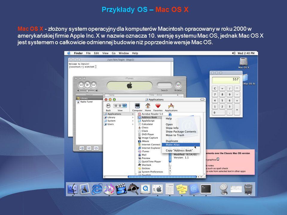 Przykłady OS – Mac OS X Mac OS X - złożony system operacyjny dla komputerów Macintosh opracowany w roku 2000 w amerykańskiej firmie Apple Inc. X w naz