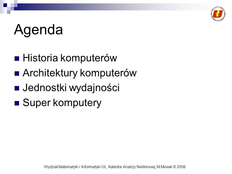 Wydział Matematyki i Informatyki UŁ, Katedra Analizy Nieliniowej, M.Misiak © 2008 Agenda Historia komputerów Architektury komputerów Jednostki wydajno