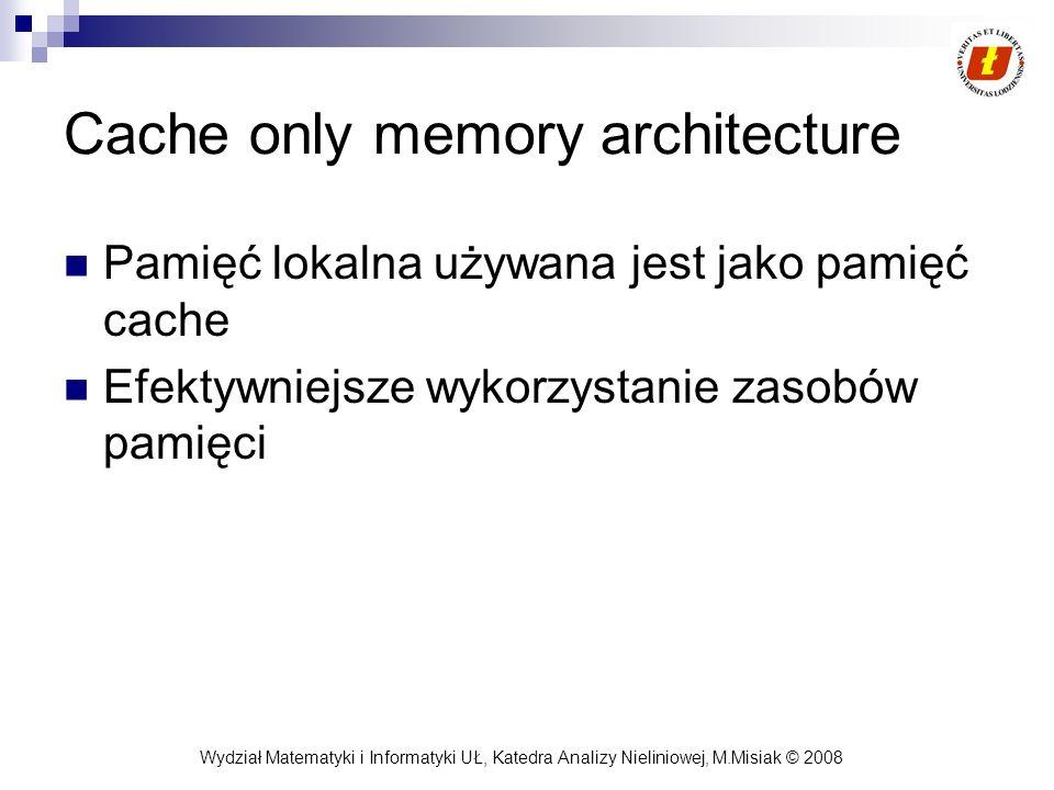 Wydział Matematyki i Informatyki UŁ, Katedra Analizy Nieliniowej, M.Misiak © 2008 Cache only memory architecture Pamięć lokalna używana jest jako pami