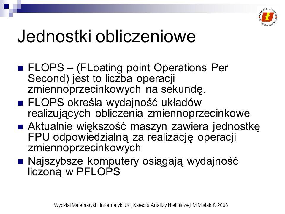 Wydział Matematyki i Informatyki UŁ, Katedra Analizy Nieliniowej, M.Misiak © 2008 Jednostki obliczeniowe FLOPS – (FLoating point Operations Per Second
