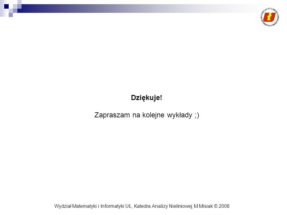 Wydział Matematyki i Informatyki UŁ, Katedra Analizy Nieliniowej, M.Misiak © 2008 Dziękuje! Zapraszam na kolejne wykłady ;)