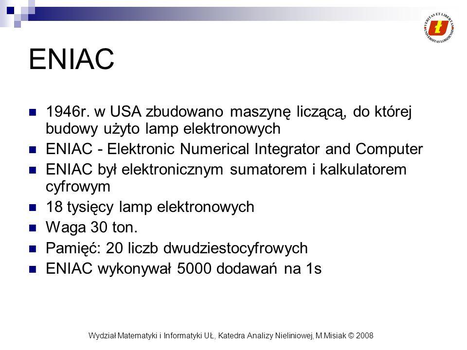 Wydział Matematyki i Informatyki UŁ, Katedra Analizy Nieliniowej, M.Misiak © 2008 ENIAC 1946r. w USA zbudowano maszynę liczącą, do której budowy użyto