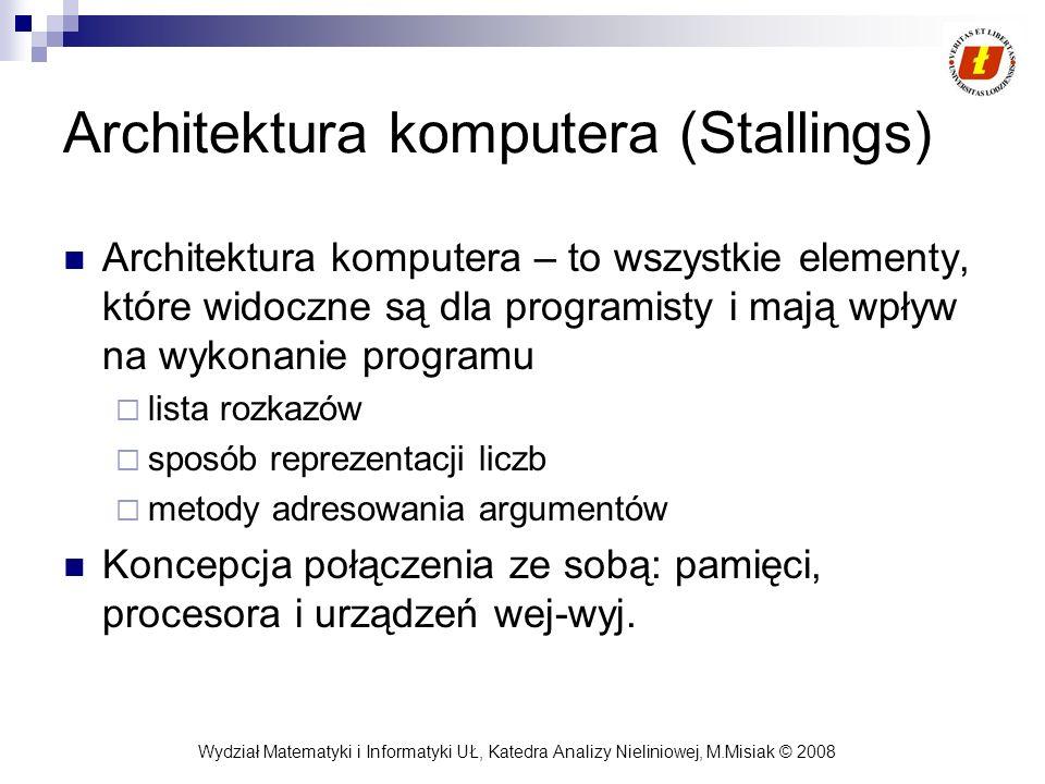 Wydział Matematyki i Informatyki UŁ, Katedra Analizy Nieliniowej, M.Misiak © 2008 Architektura komputera (Stallings) Architektura komputera – to wszys