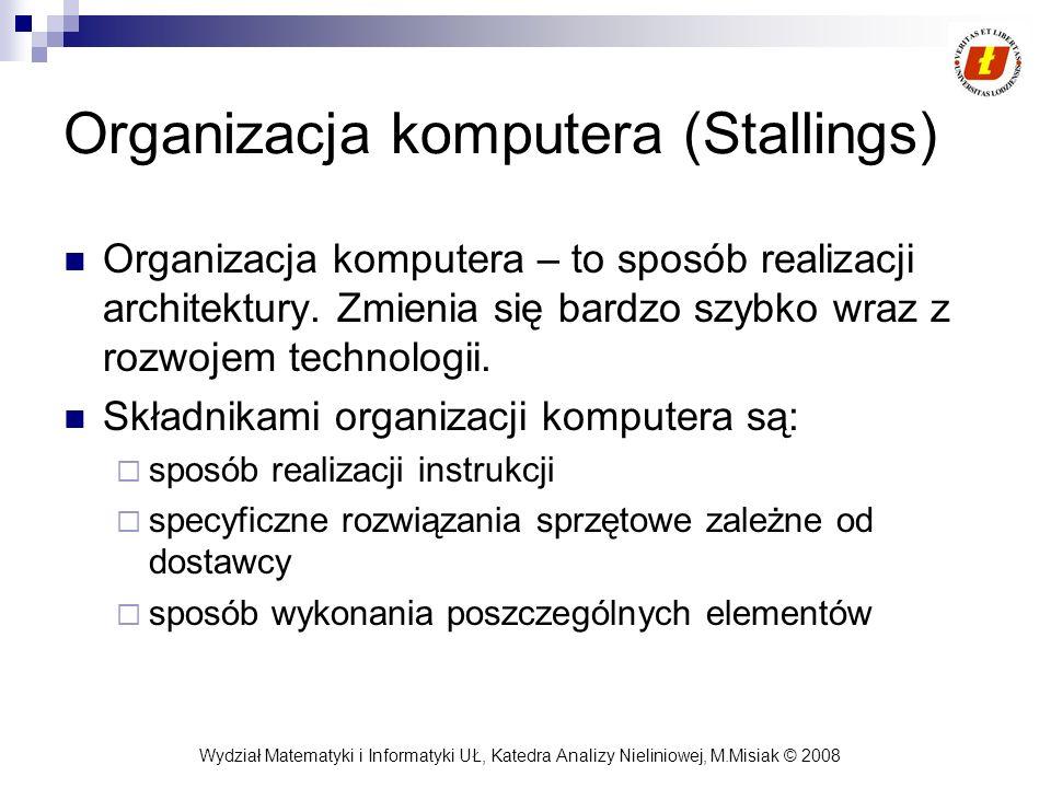 Wydział Matematyki i Informatyki UŁ, Katedra Analizy Nieliniowej, M.Misiak © 2008 Organizacja komputera (Stallings) Organizacja komputera – to sposób