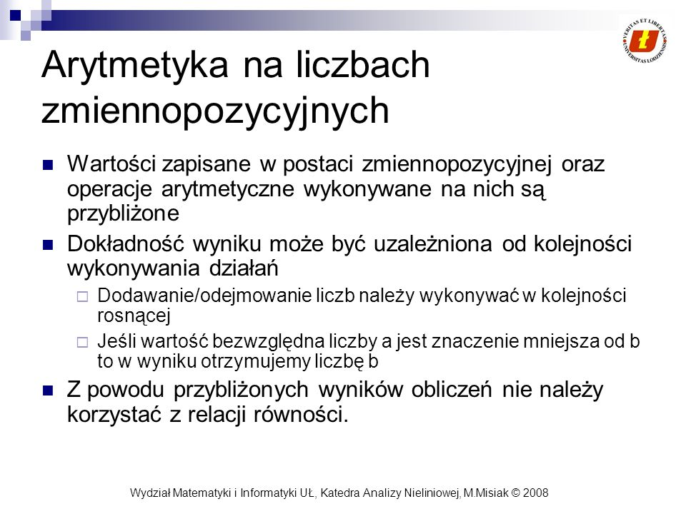 Wydział Matematyki i Informatyki UŁ, Katedra Analizy Nieliniowej, M.Misiak © 2008 Arytmetyka na liczbach zmiennopozycyjnych Wartości zapisane w postac