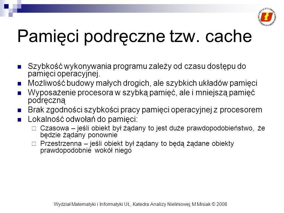 Wydział Matematyki i Informatyki UŁ, Katedra Analizy Nieliniowej, M.Misiak © 2008 Pamięci podręczne tzw. cache Szybkość wykonywania programu zależy od