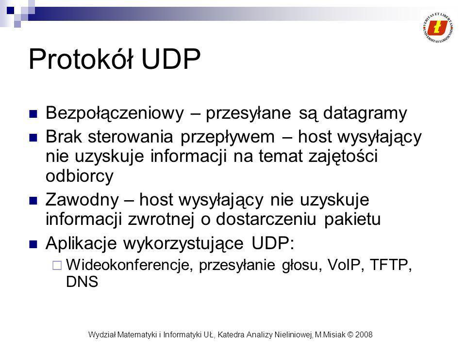 Wydział Matematyki i Informatyki UŁ, Katedra Analizy Nieliniowej, M.Misiak © 2008 Protokół UDP Bezpołączeniowy – przesyłane są datagramy Brak sterowan