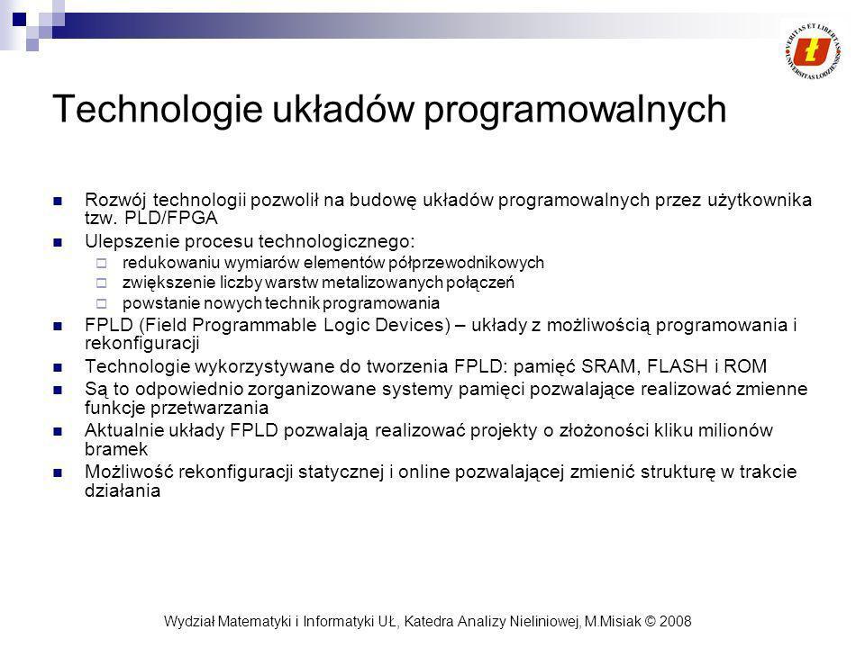 Wydział Matematyki i Informatyki UŁ, Katedra Analizy Nieliniowej, M.Misiak © 2008 Technologie układów programowalnych Rozwój technologii pozwolił na budowę układów programowalnych przez użytkownika tzw.
