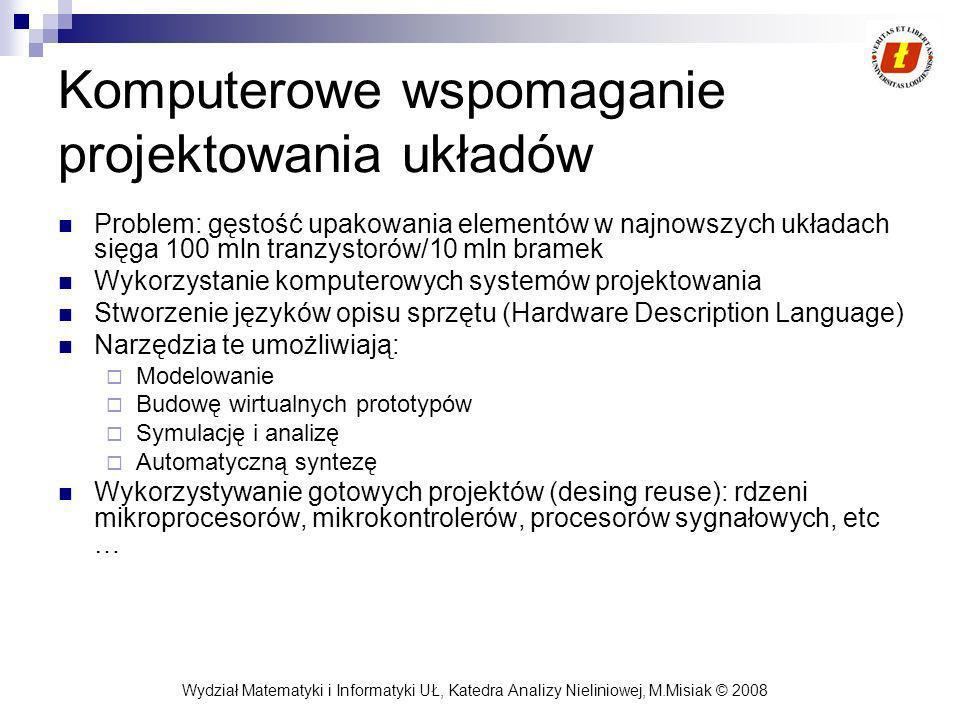 Wydział Matematyki i Informatyki UŁ, Katedra Analizy Nieliniowej, M.Misiak © 2008 Komputerowe wspomaganie projektowania układów Problem: gęstość upakowania elementów w najnowszych układach sięga 100 mln tranzystorów/10 mln bramek Wykorzystanie komputerowych systemów projektowania Stworzenie języków opisu sprzętu (Hardware Description Language) Narzędzia te umożliwiają: Modelowanie Budowę wirtualnych prototypów Symulację i analizę Automatyczną syntezę Wykorzystywanie gotowych projektów (desing reuse): rdzeni mikroprocesorów, mikrokontrolerów, procesorów sygnałowych, etc …