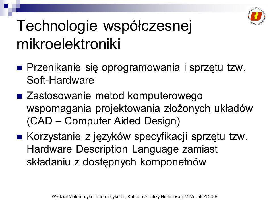 Wydział Matematyki i Informatyki UŁ, Katedra Analizy Nieliniowej, M.Misiak © 2008 Cechy układów PLD/FPGA Układy produkowane w dużych seriach: niska cena, wysoka jakość Nie jest wymagane zamawianie ich u producenta (w przeciwieństwie do układów ASIC) Układy nie realizują żadnej specyficznej funkcji W porównaniu do procesorów układy te oferują: większą szybkość, niższy koszt i wyższą niezawodność Słabo nadają się do realizacji bardzo złożonych systemów