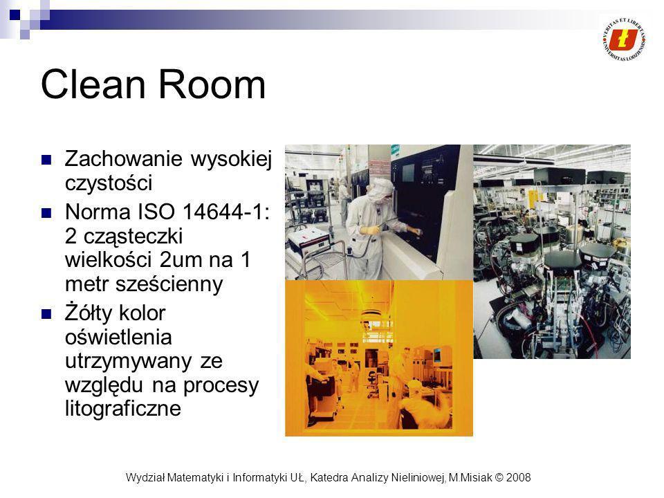 Wydział Matematyki i Informatyki UŁ, Katedra Analizy Nieliniowej, M.Misiak © 2008 Clean Room Zachowanie wysokiej czystości Norma ISO 14644-1: 2 cząsteczki wielkości 2um na 1 metr sześcienny Żółty kolor oświetlenia utrzymywany ze względu na procesy litograficzne