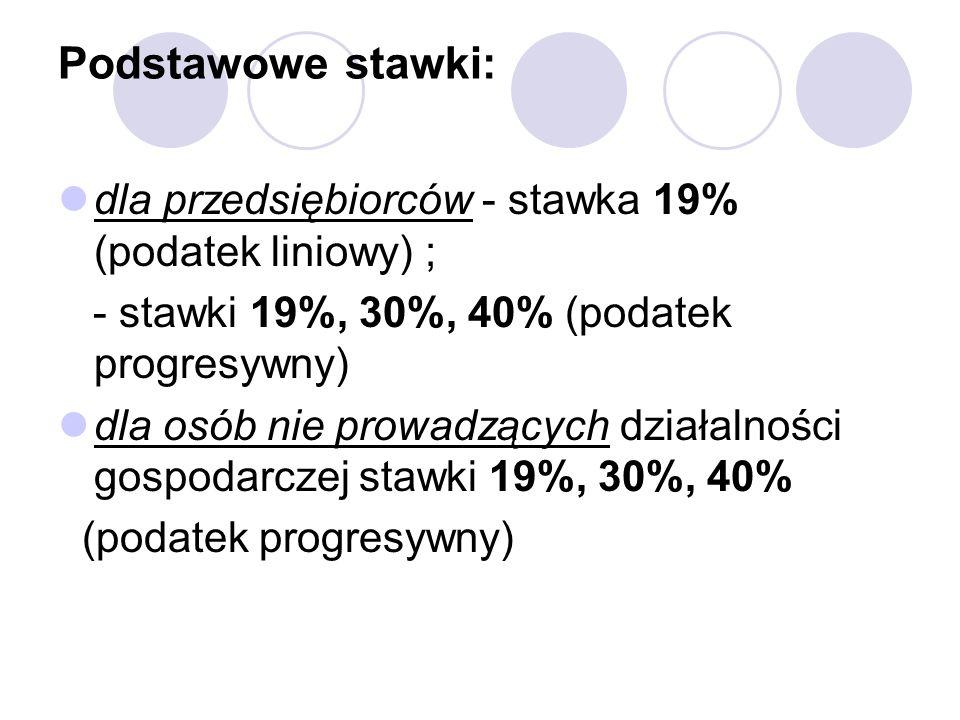Podstawowe stawki: dla przedsiębiorców - stawka 19% (podatek liniowy) ; - stawki 19%, 30%, 40% (podatek progresywny) dla osób nie prowadzących działalności gospodarczej stawki 19%, 30%, 40% (podatek progresywny)