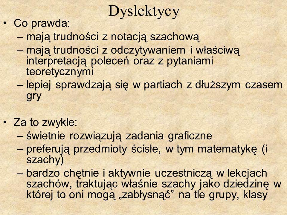 Dyslektycy Co prawda: –mają trudności z notacją szachową –mają trudności z odczytywaniem i właściwą interpretacją poleceń oraz z pytaniami teoretyczny