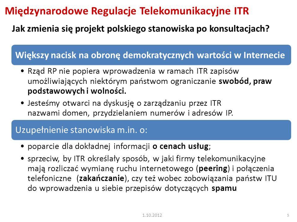 5 Międzynarodowe Regulacje Telekomunikacyjne ITR Większy nacisk na obronę demokratycznych wartości w Internecie Rząd RP nie popiera wprowadzenia w ramach ITR zapisów umożliwiających niektórym państwom ograniczanie swobód, praw podstawowych i wolności.