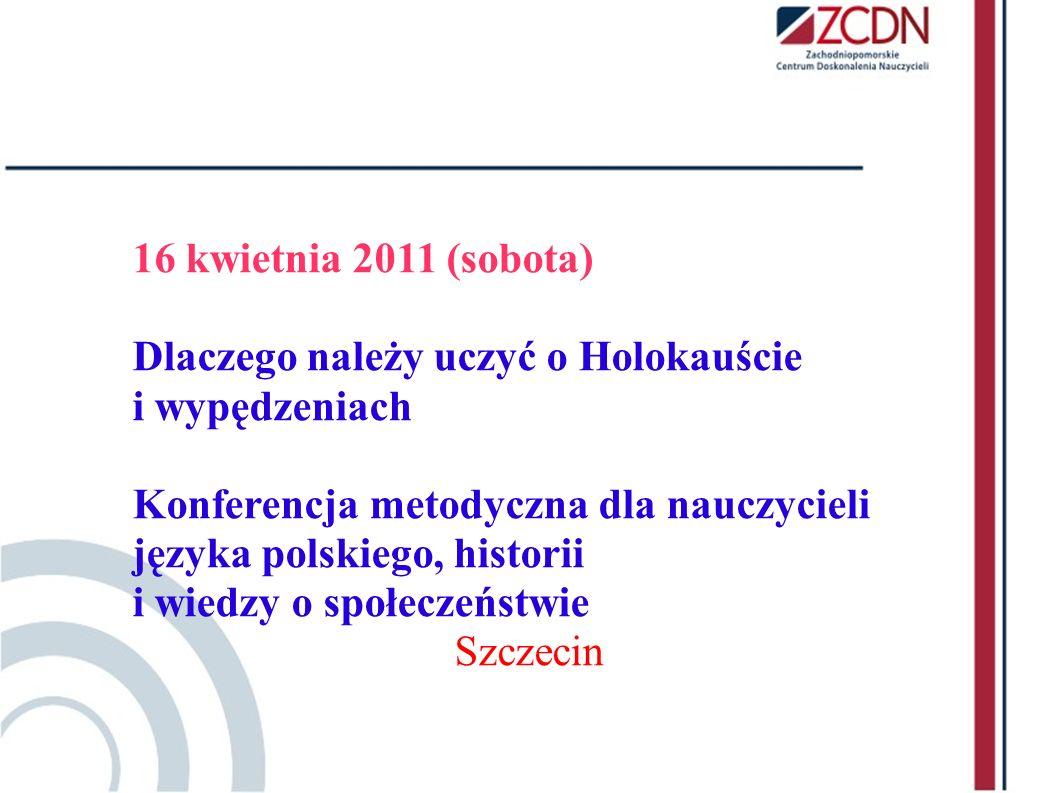 16 kwietnia 2011 (sobota) Dlaczego należy uczyć o Holokauście i wypędzeniach Konferencja metodyczna dla nauczycieli języka polskiego, historii i wiedz