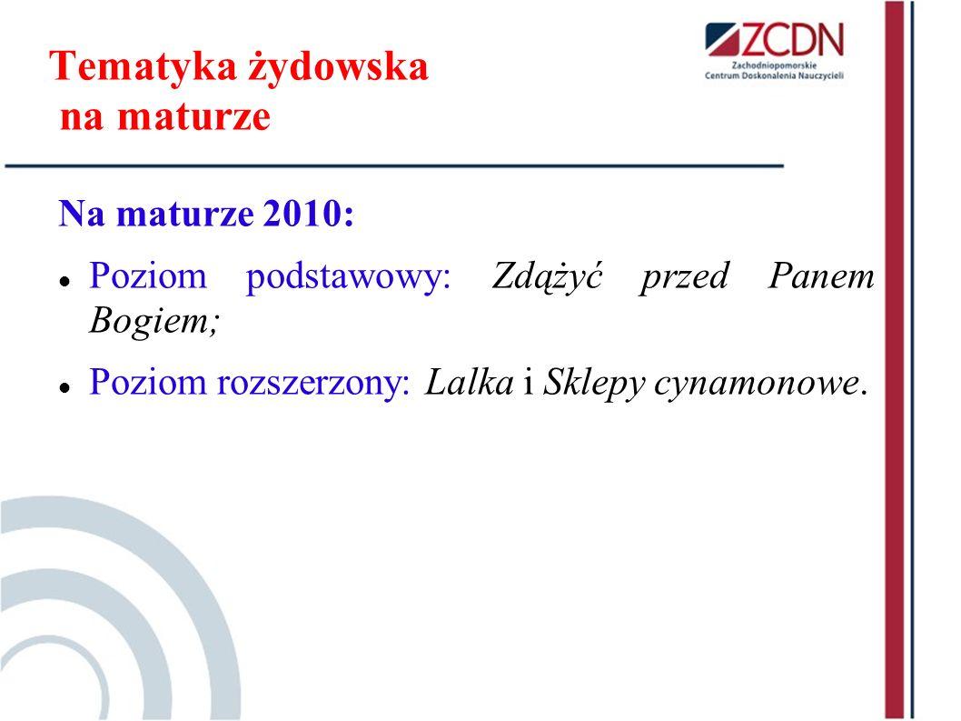 Tematyka żydowska na maturze Na maturze 2010: Poziom podstawowy: Zdążyć przed Panem Bogiem; Poziom rozszerzony: Lalka i Sklepy cynamonowe.