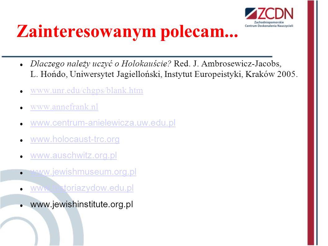 Zainteresowanym polecam... Dlaczego należy uczyć o Holokauście? Red. J. Ambrosewicz-Jacobs, L. Hońdo, Uniwersytet Jagielloński, Instytut Europeistyki,