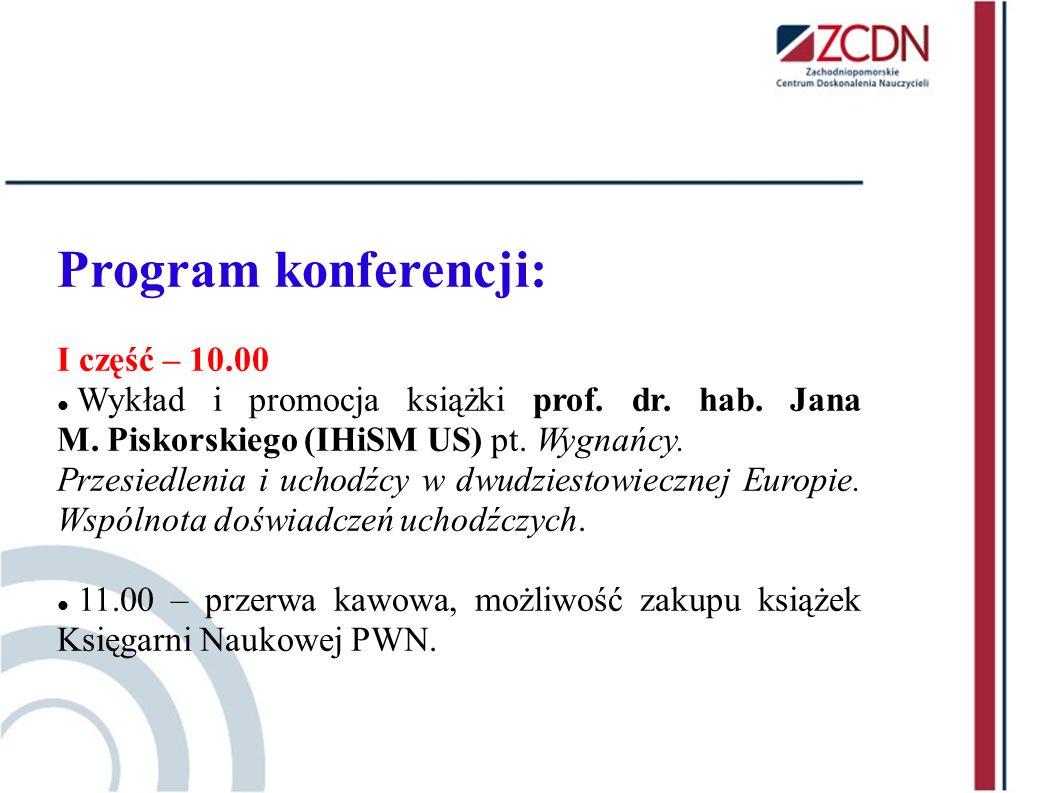 Program konferencji: I część – 10.00 Wykład i promocja książki prof. dr. hab. Jana M. Piskorskiego (IHiSM US) pt. Wygnańcy. Przesiedlenia i uchodźcy w