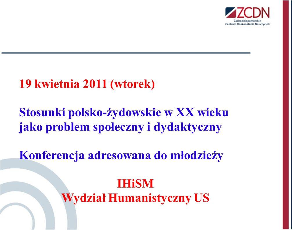 19 kwietnia 2011 (wtorek) Stosunki polsko-żydowskie w XX wieku jako problem społeczny i dydaktyczny Konferencja adresowana do młodzieży IHiSM Wydział