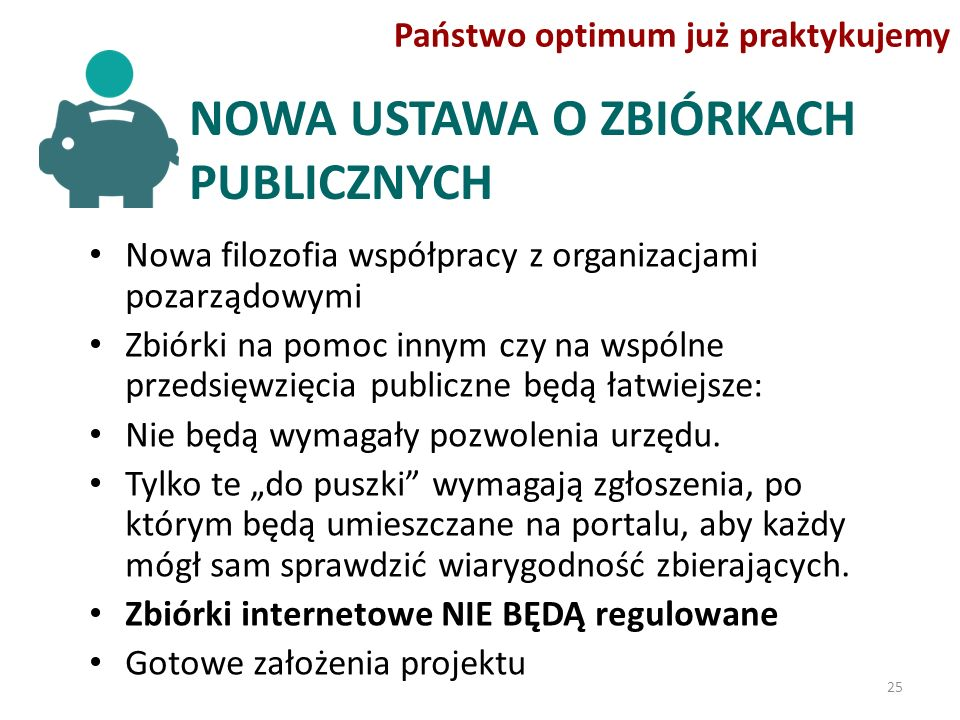 NOWA USTAWA O ZBIÓRKACH PUBLICZNYCH Nowa filozofia współpracy z organizacjami pozarządowymi Zbiórki na pomoc innym czy na wspólne przedsięwzięcia publiczne będą łatwiejsze: Nie będą wymagały pozwolenia urzędu.