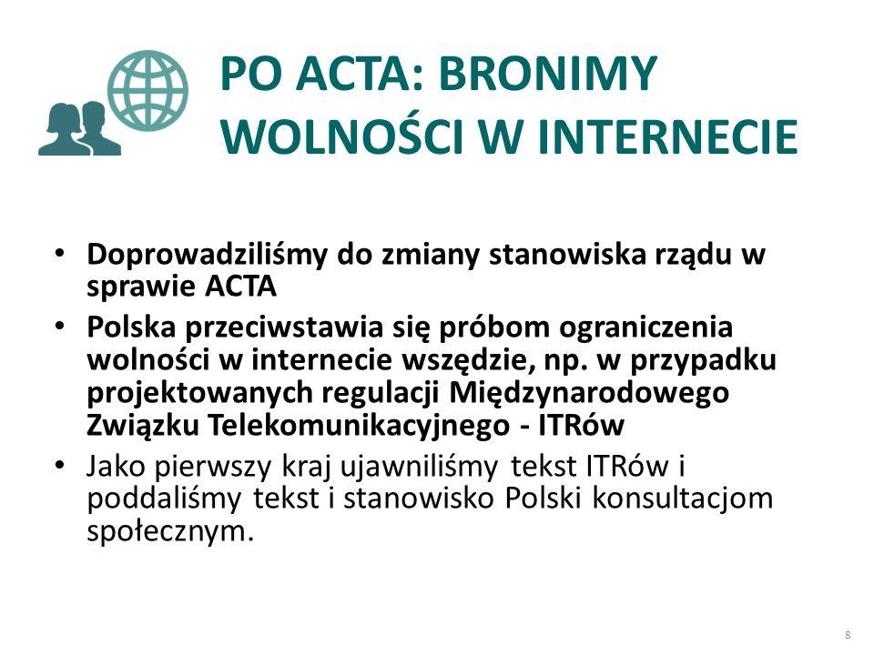 PO ACTA: BRONIMY WOLNOŚCI W INTERNECIE Doprowadziliśmy do zmiany stanowiska rządu w sprawie ACTA Polska przeciwstawia się próbom ograniczenia wolności w internecie wszędzie, np.