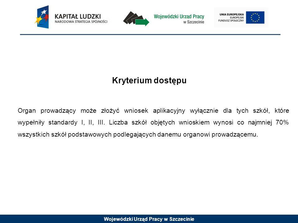 Wojewódzki Urząd Pracy w Szczecinie Kryterium dostępu Organ prowadzący może złożyć wniosek aplikacyjny wyłącznie dla tych szkół, które wypełniły standardy I, II, III.