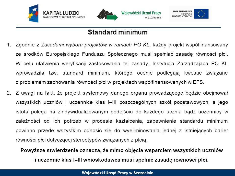 Wojewódzki Urząd Pracy w Szczecinie Standard minimum 1.Zgodnie z Zasadami wyboru projektów w ramach PO KL, każdy projekt współfinansowany ze środków Europejskiego Funduszu Społecznego musi spełniać zasadę równości płci.