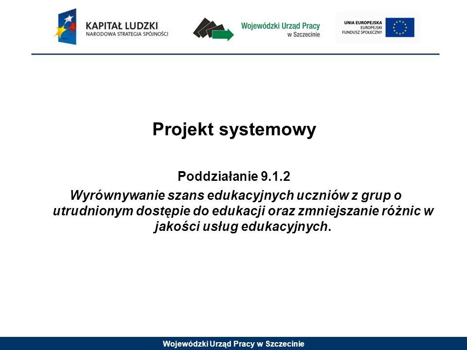 Wojewódzki Urząd Pracy w Szczecinie Projekt systemowy Poddziałanie 9.1.2 Wyrównywanie szans edukacyjnych uczniów z grup o utrudnionym dostępie do edukacji oraz zmniejszanie różnic w jakości usług edukacyjnych.