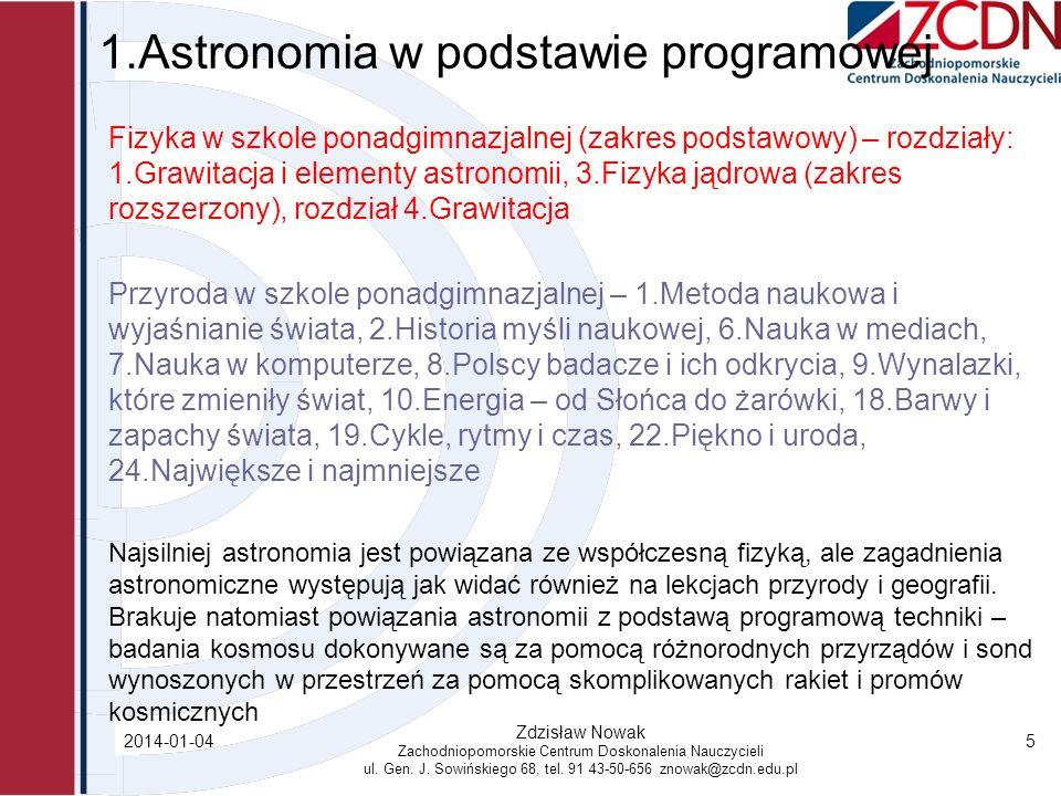 2.Metody i formy poznawania astronomii Metody: Obserwacje własne uczniów (wędrówka Słońca, fazy i zaćmienia Księżyca) Obserwacje organizowane przez nauczyciela (plamy i protuberancje na Słońcu, ruch nieba, identyfikacja gwiazd i gwiazdozbiorów, barwy gwiazd, przelot sztucznych satelitów, meteory, gwiazdy podwójne Alkor-Mizar, droga Mleczna, obserwacja planet), obserwacje teleskopami internetowymi Oglądanie filmów o tematyce astronomicznej Praca z programami komputerowymi, poradnikami, albumami, czasopismami astronomicznymi (tekstami) Surfowanie po astronomicznych stronach internetowych Dyskusje i debaty Szkolne konkursy astronomiczne Projekty edukacyjne o tematyce astronomicznej (badawcze, konstrukcyjne) Budowanie modeli, przyrządów obserwacyjnych Formy: Wycieczki do planetariów i obserwatoriów (również w celu obserwacji zjawisk) Uczniowskie koła astronomiczne i astro-fotograficzne Uczestnictwo w polskich i zagranicznych programach astronomicznych 2014-01-04 Zdzisław Nowak Zachodniopomorskie Centrum Doskonalenia Nauczycieli ul.