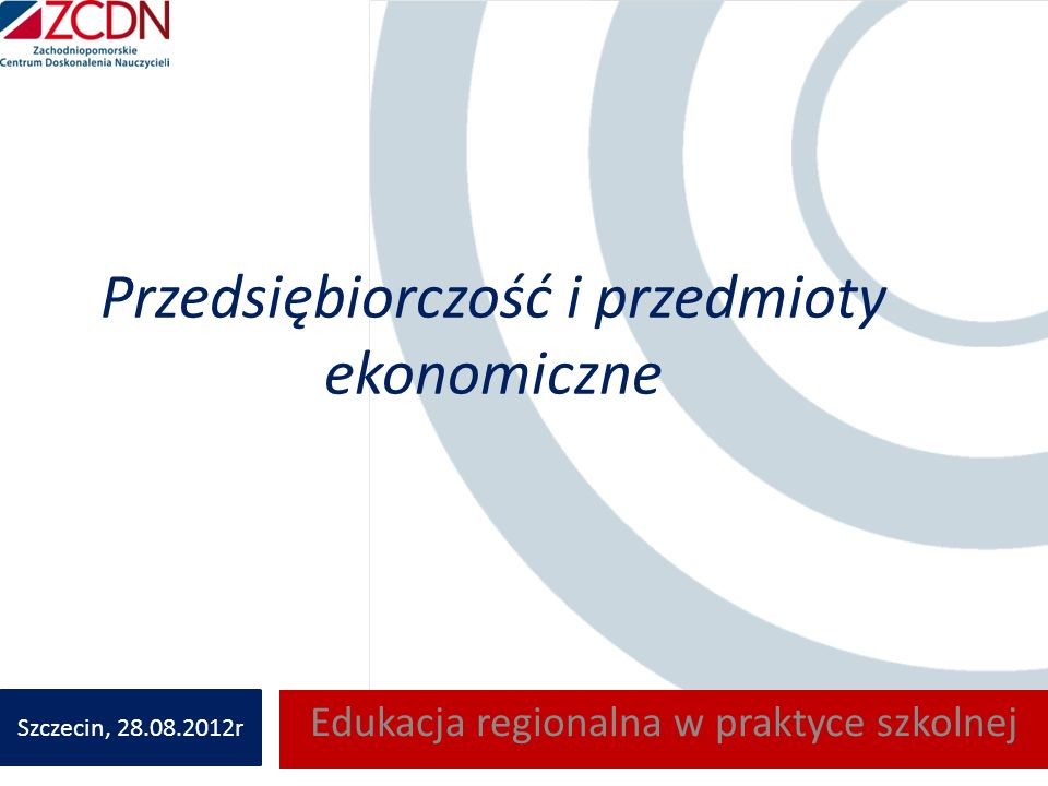 Przedsiębiorczość i przedmioty ekonomiczne Edukacja regionalna w praktyce szkolnej Szczecin, 28.08.2012r