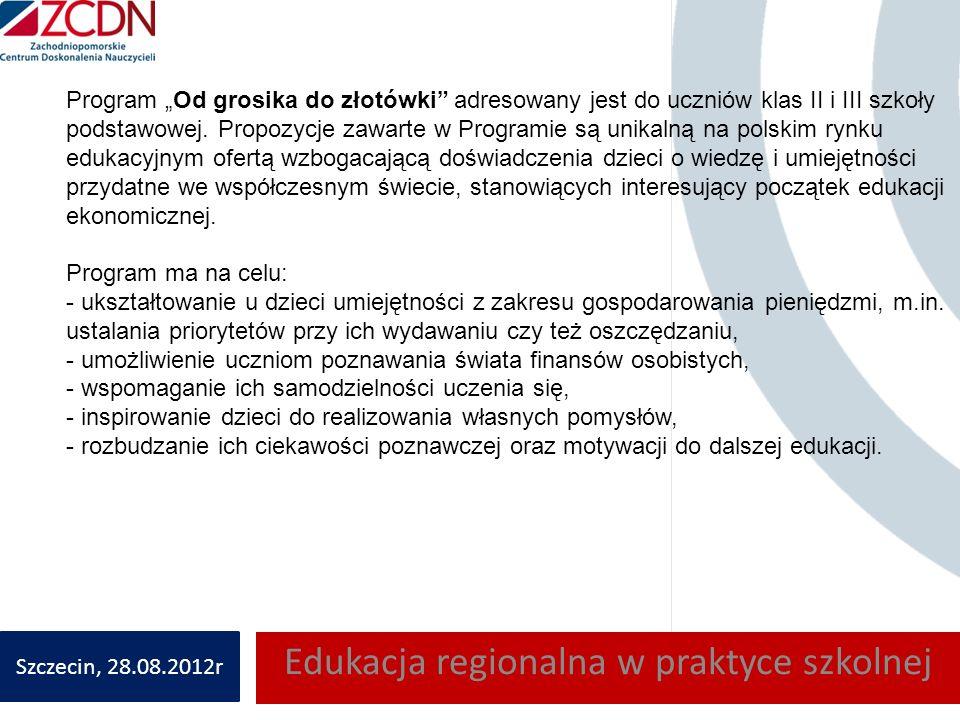 Edukacja regionalna w praktyce szkolnej Szczecin, 28.08.2012r Program Od grosika do złotówki adresowany jest do uczniów klas II i III szkoły podstawowej.