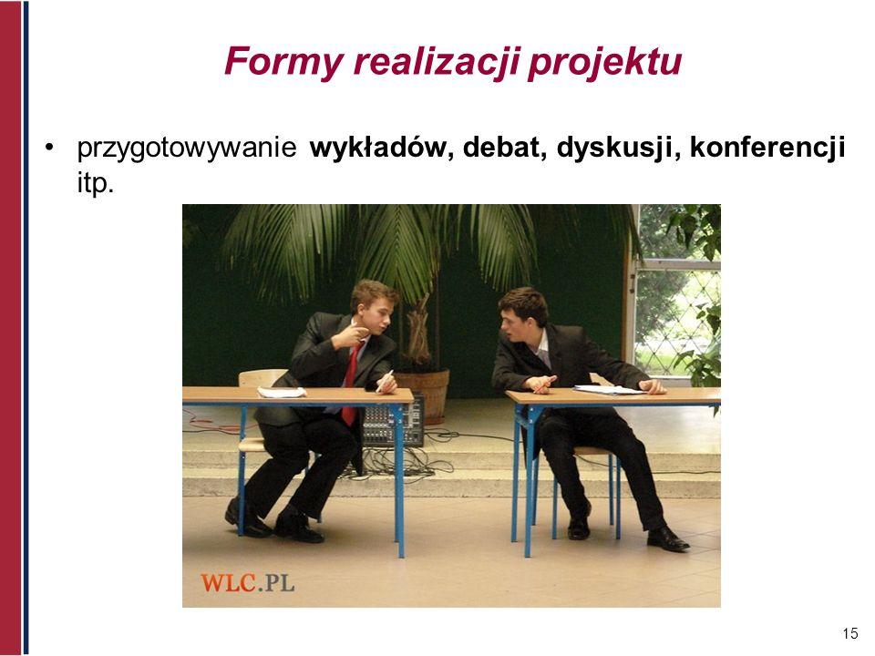 15 Formy realizacji projektu przygotowywanie wykładów, debat, dyskusji, konferencji itp.