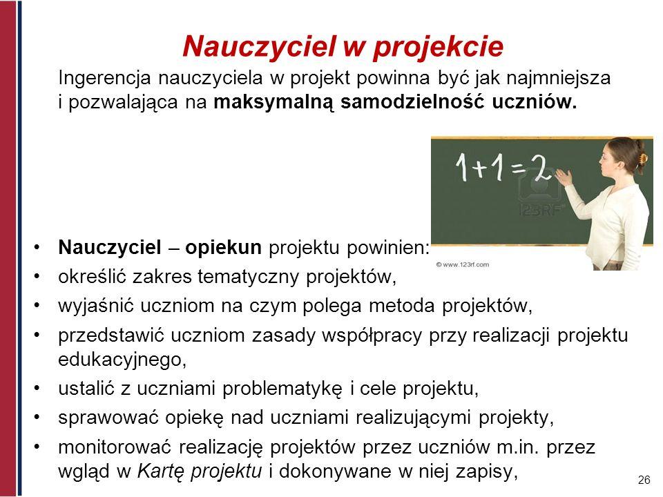 26 Nauczyciel w projekcie Ingerencja nauczyciela w projekt powinna być jak najmniejsza i pozwalająca na maksymalną samodzielność uczniów. Nauczyciel –