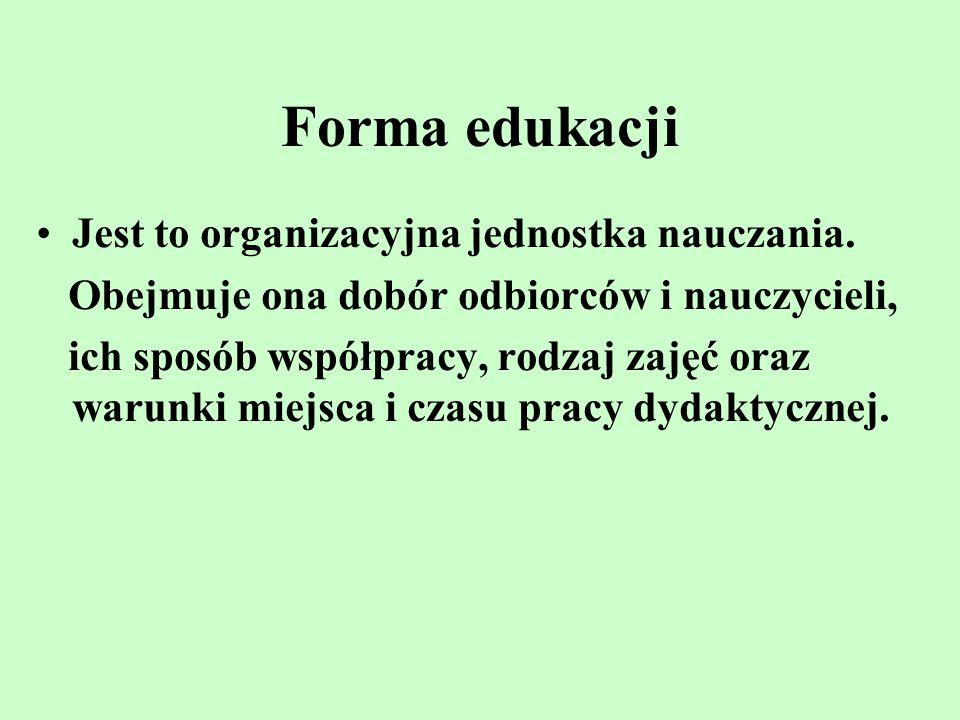 Forma edukacji Jest to organizacyjna jednostka nauczania. Obejmuje ona dobór odbiorców i nauczycieli, ich sposób współpracy, rodzaj zajęć oraz warunki