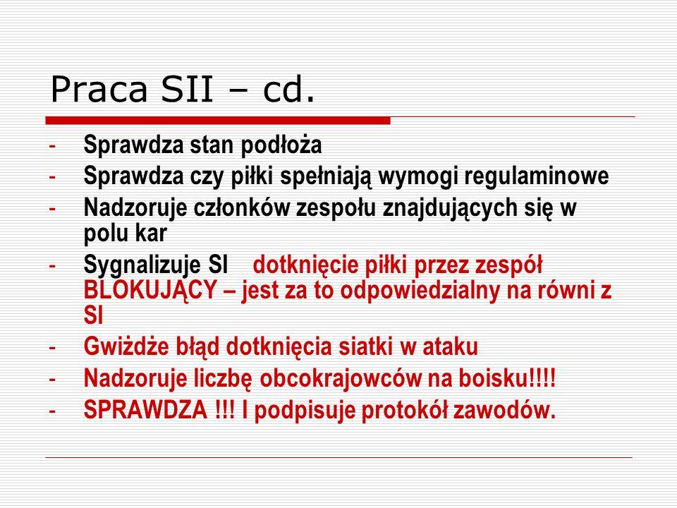 Praca SII – cd. - Sprawdza stan podłoża - Sprawdza czy piłki spełniają wymogi regulaminowe - Nadzoruje członków zespołu znajdujących się w polu kar -