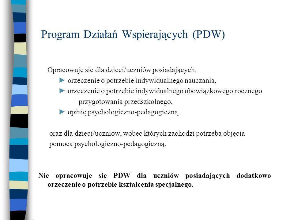Program Działań Wspierających (PDW) Opracowuje się dla dzieci/uczniów posiadających: orzeczenie o potrzebie indywidualnego nauczania, orzeczenie o potrzebie indywidualnego obowiązkowego rocznego przygotowania przedszkolnego, opinię psychologiczno-pedagogiczną, oraz dla dzieci/uczniów, wobec których zachodzi potrzeba objęcia pomocą psychologiczno-pedagogiczną.