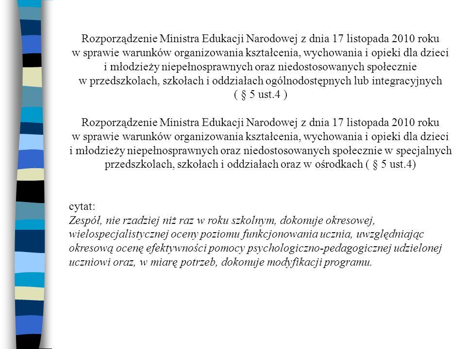 Rozporządzenie Ministra Edukacji Narodowej z dnia 17 listopada 2010 roku w sprawie warunków organizowania kształcenia, wychowania i opieki dla dzieci i młodzieży niepełnosprawnych oraz niedostosowanych społecznie w przedszkolach, szkołach i oddziałach ogólnodostępnych lub integracyjnych ( § 5 ust.4 ) Rozporządzenie Ministra Edukacji Narodowej z dnia 17 listopada 2010 roku w sprawie warunków organizowania kształcenia, wychowania i opieki dla dzieci i młodzieży niepełnosprawnych oraz niedostosowanych społecznie w specjalnych przedszkolach, szkołach i oddziałach oraz w ośrodkach ( § 5 ust.4) cytat: Zespół, nie rzadziej niż raz w roku szkolnym, dokonuje okresowej, wielospecjalistycznej oceny poziomu funkcjonowania ucznia, uwzględniając okresową ocenę efektywności pomocy psychologiczno-pedagogicznej udzielonej uczniowi oraz, w miarę potrzeb, dokonuje modyfikacji programu.