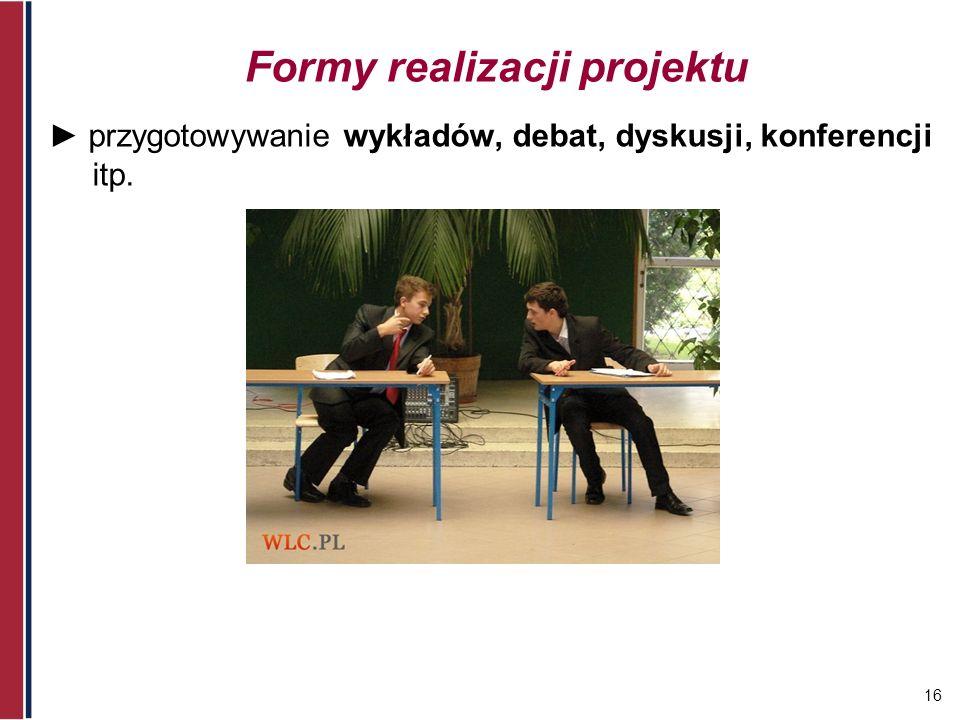 16 Formy realizacji projektu przygotowywanie wykładów, debat, dyskusji, konferencji itp.
