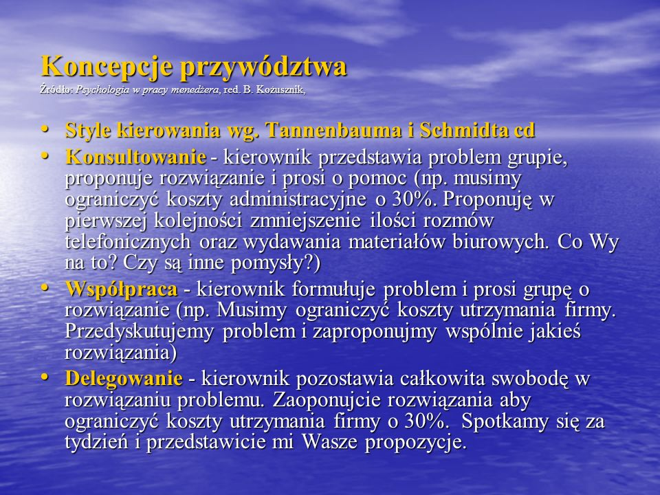 Koncepcje przywództwa Źródło: Psychologia w pracy menedżera, red. B. Kożusznik, Style kierowania wg. Tannenbauma i Schmidta cd Style kierowania wg. Ta