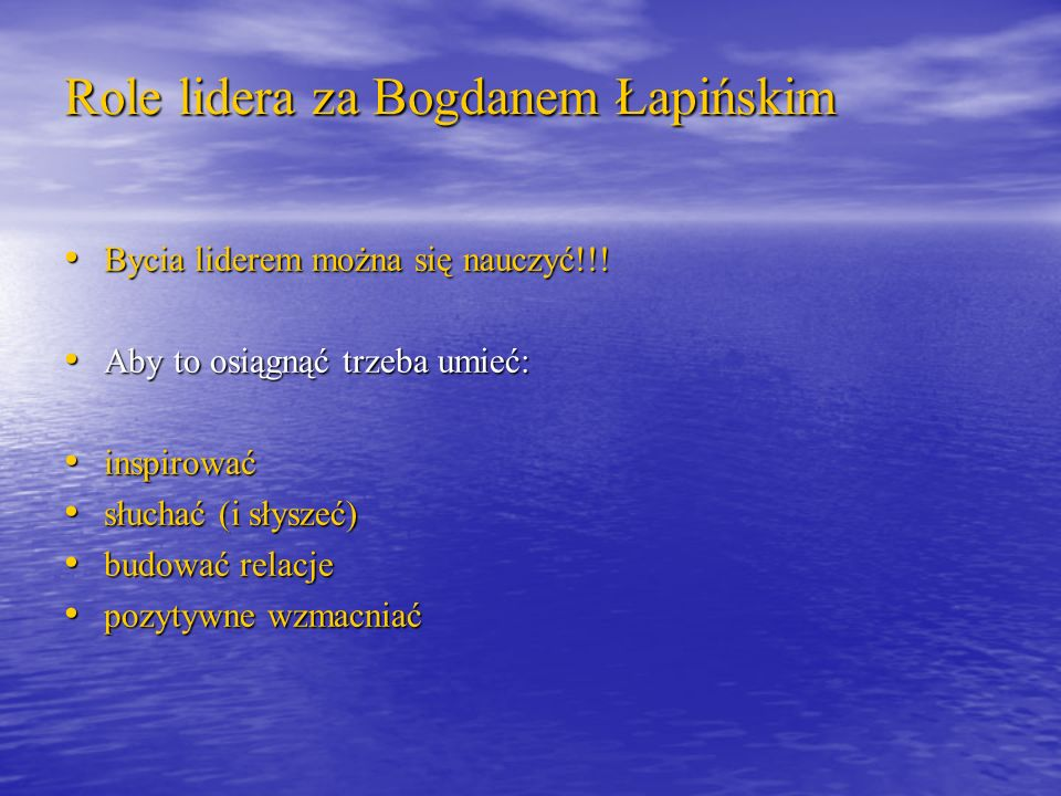 Role lidera za Bogdanem Łapińskim Bycia liderem można się nauczyć!!! Bycia liderem można się nauczyć!!! Aby to osiągnąć trzeba umieć: Aby to osiągnąć
