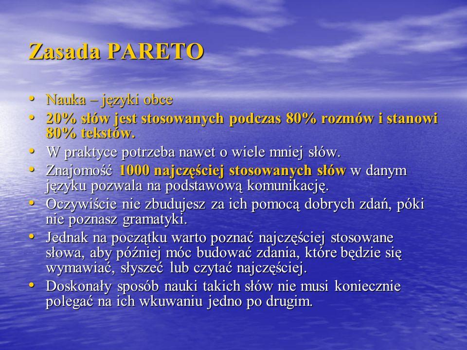 Zasada PARETO Nauka – języki obce Nauka – języki obce 20% słów jest stosowanych podczas 80% rozmów i stanowi 80% tekstów. 20% słów jest stosowanych po