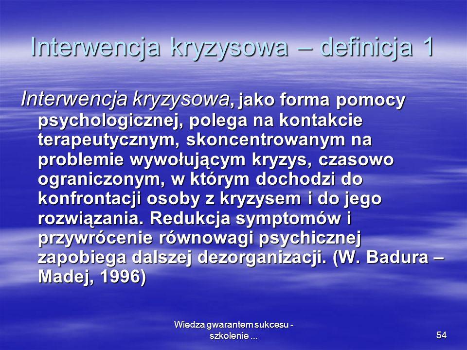 Wiedza gwarantem sukcesu - szkolenie...54 Interwencja kryzysowa – definicja 1 Interwencja kryzysowa, jako forma pomocy psychologicznej, polega na kont
