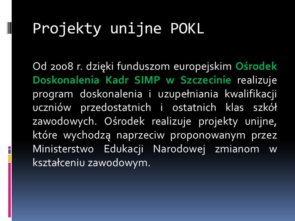 Projekty unijne POKL Od 2008 r. dzięki funduszom europejskim Ośrodek Doskonalenia Kadr SIMP w Szczecinie realizuje program doskonalenia i uzupełniania
