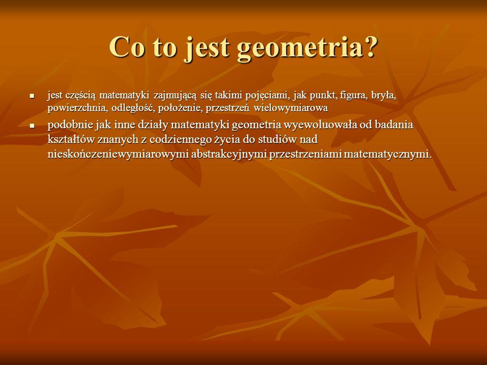 Co to jest geometria? jest częścią matematyki zajmującą się takimi pojęciami, jak punkt, figura, bryła, powierzchnia, odległość, położenie, przestrzeń
