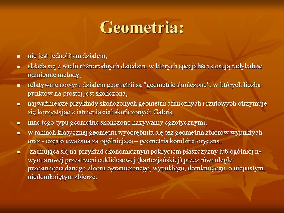 Geometria: nie jest jednolitym działem, nie jest jednolitym działem, składa się z wielu różnorodnych dziedzin, w których specjaliści stosują radykalni