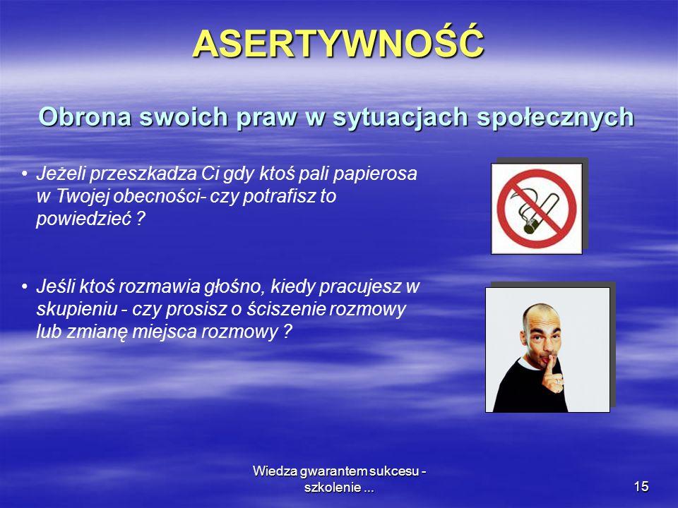 Wiedza gwarantem sukcesu - szkolenie...15ASERTYWNOŚĆ Obrona swoich praw w sytuacjach społecznych Jeżeli przeszkadza Ci gdy ktoś pali papierosa w Twojej obecności- czy potrafisz to powiedzieć .